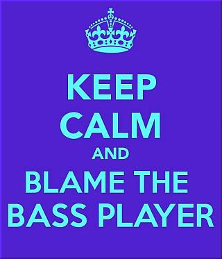 Keep Calm and Blame the Bass Player